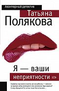 Татьяна Викторовна Полякова -Я – ваши неприятности