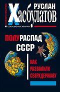 Руслан Хасбулатов -Полураспад СССР. Как развалили сверхдержаву