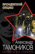 Александр Тамоников -Солдаты из гранита