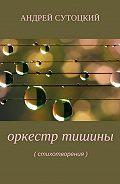 Андрей Михайлович Сутоцкий -Оркестр тишины. Сборник стихотворений