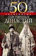 Наталья Вологжина - 50 знаменитых царственных династий