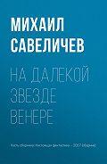 Михаил Савеличев -На далекой звезде Венере