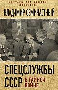 Владимир Семичастный -Спецслужбы СССР в тайной войне