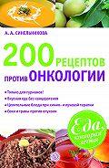 А. А. Синельникова - 200 рецептов против онкологии