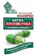 Анатолий Маловичко - Битва против рака. Остановить и победить! Авторская методика известного целителя