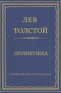 Лев Толстой - Полное собрание сочинений. Том 7. Произведения 1856–1869 гг. Поликушка