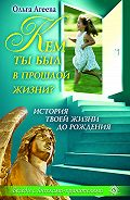 Ольга Агеева - Кем ты был в прошлой жизни? История твоей жизни до рождения