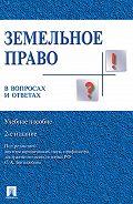 Коллектив авторов -Земельное право в вопросах и ответах. 2-е издание