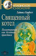 Лайонел Корбетт -Священный котел. Психотерапия как духовная практика
