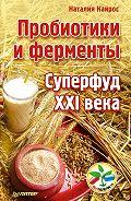 Наталия Кайрос - Пробиотики и ферменты. Суперфуд XXI века