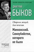 Дмитрий Львович Быков -Маяковский. Самоубийство, которого не было