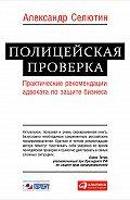 Александр Селютин -Полицейская проверка. Практические рекомендации адвоката по защите бизнеса