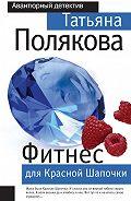 Татьяна Полякова - Фитнес для Красной Шапочки