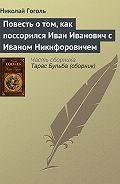 Николай Гоголь -Повесть о том, как поссорился Иван Иванович с Иваном Никифоровичем
