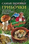 Агафья Звонарева - Самые вкусные грибочки. От супов до соленых в бочке