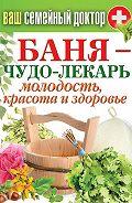 Антонина Соколова -Баня – чудо-лекарь. Молодость, красота и здоровье