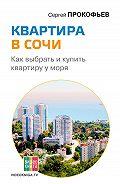 Сергей Прокофьев -Квартира в Сочи. Как выбрать и купить квартиру у моря