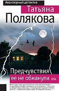 Татьяна Викторовна Полякова -Предчувствия ее не обманули