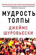 Джеймс Шуровьески -Мудрость толпы. Почему вместе мы умнее, чем поодиночке, и как коллективный разум влияет на бизнес, экономику, общество и государство