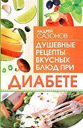 Андрей Сазонов -Душевные рецепты вкусных блюд при диабете
