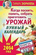 Тамара Зюрняева -Когда посеять, полить, собрать, приготовить урожай. Лунный календарь на 2014 год