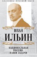 Иван Ильин -Национальная Россия. Наши задачи (сборник)