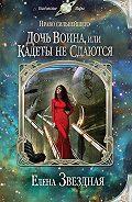 Елена Звёздная - Дочь воина, или Кадеты не сдаются