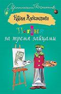 Наталья Александрова -Погоня за тремя зайцами