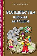 Валентина Черняева - Волшебства клоуна Антошки