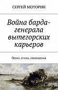 Сергей Борисович Моторин -Война барда-генерала вытегорских карьеров. Песни, стихи, посвящения