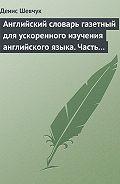 Денис Шевчук - Английский словарь газетный для ускоренного изучения английского языка. Часть 2 (2800 слов)