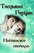 Татьяна Герцик - Начнем всё сначала