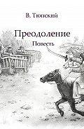В. Тюпский - Преодоление