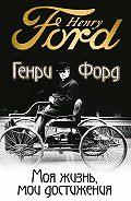 Генри Форд - Моя жизнь, мои достижения