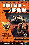 Георгий Савицкий - Поле боя – Украина. Сломанный трезубец