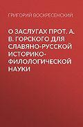 Григорий Воскресенский -О заслугах прот. А. В. Горского для славяно-русской историко-филологической науки