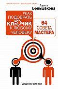 Лариса Большакова - Как подобрать ключик к любому человеку: 64 совета мастера