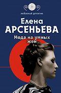 Елена Арсеньева - Мода на умных жен