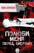 Иван Аврамов -Полюби меня перед смертью