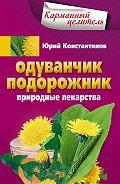 Юрий Константинов - Одуванчик, подорожник. Природные лекарства