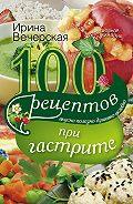 Ирина Вечерская - 100 рецептов при гастрите. Вкусно, полезно, душевно, целебно