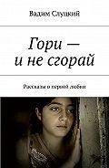Вадим Слуцкий -Гори– инесгорай. Рассказы опервой любви