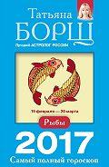 Татьяна Борщ - Рыбы. Самый полный гороскоп на 2017 год
