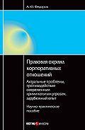 А. Ю. Федоров -Правовая охрана корпоративных отношений: Актуальные проблемы, противодействие современным криминальным угрозам, зарубежный опыт