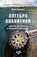 Юрий Курносов - Алгебра аналитики. Секреты мастерства в аналитической работе
