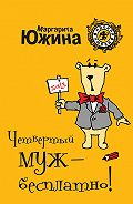 Маргарита Южина - Четвертый муж – бесплатно!