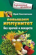 Юрий Константинов - Повышаем иммунитет без врачей и лекарств