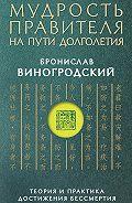 Бронислав Виногродский - Мудрость правителя на пути долголетия. Теория и практика достижения бессмертия