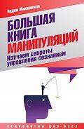 Вадим Макишвили -Большая книга манипуляций. Изучаем секреты управления сознанием