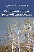 Дмитрий Герасимов -Основной вопрос русской философии